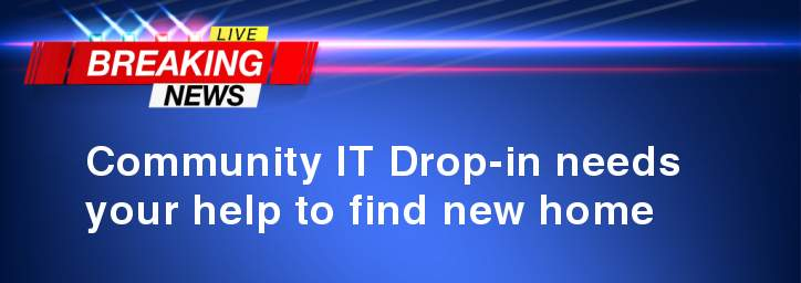 Breaking News - Community IT Drop-in needs your help to find new home.